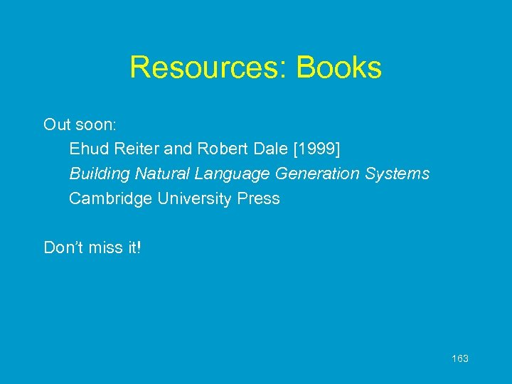 Resources: Books Out soon: Ehud Reiter and Robert Dale [1999] Building Natural Language Generation