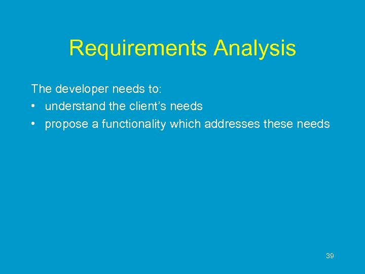 Requirements Analysis The developer needs to: • understand the client's needs • propose a