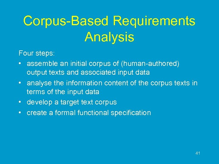 Corpus-Based Requirements Analysis Four steps: • assemble an initial corpus of (human-authored) output texts