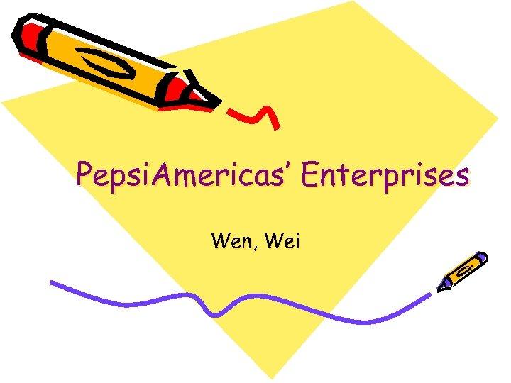 Pepsi. Americas' Enterprises Wen, Wei