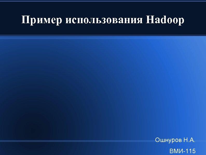 Пример использования Hadoop Ошнуров Н. А. ВМИ-115