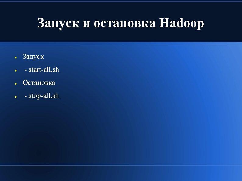 Запуск и остановка Hadoop ● ● Запуск - start-all. sh Остановка - stop-all. sh
