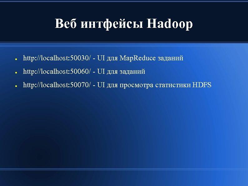 Веб интфейсы Hadoop ● http: //localhost: 50030/ - UI для Map. Reduce заданий ●