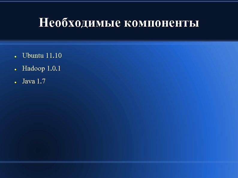 Необходимые компоненты ● Ubuntu 11. 10 ● Hadoop 1. 0. 1 ● Java 1.
