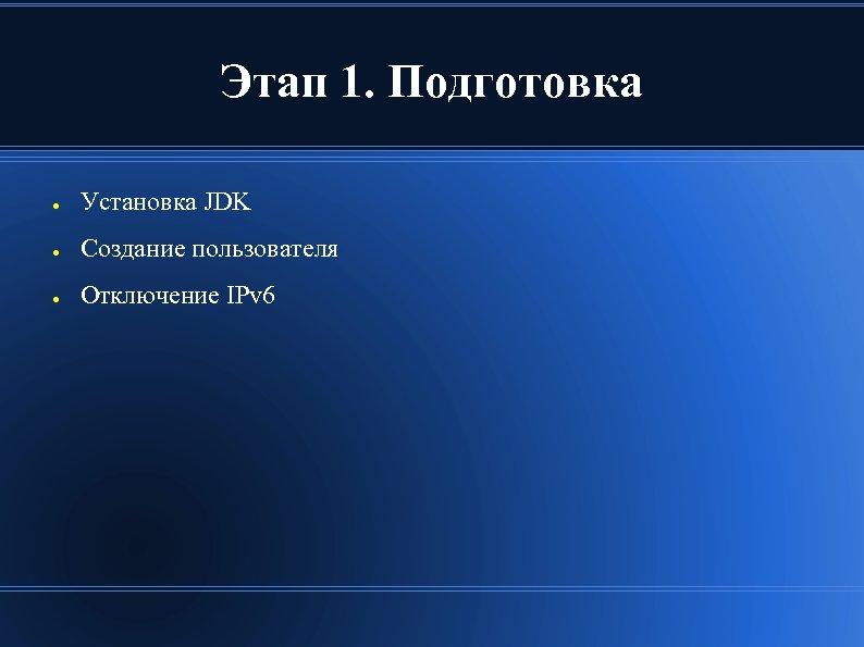 Этап 1. Подготовка ● Установка JDK ● Создание пользователя ● Отключение IPv 6