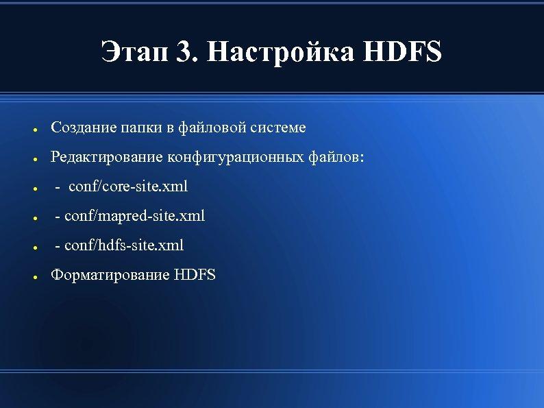 Этап 3. Настройка HDFS ● Создание папки в файловой системе ● Редактирование конфигурационных файлов: