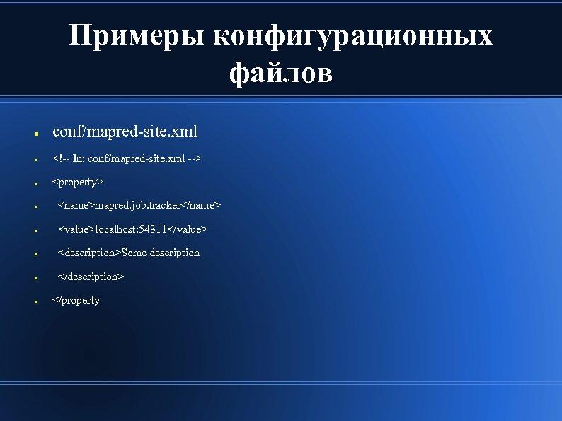 Примеры конфигурационных файлов ● conf/mapred-site. xml ● <!-- In: conf/mapred-site. xml --> ● <property>