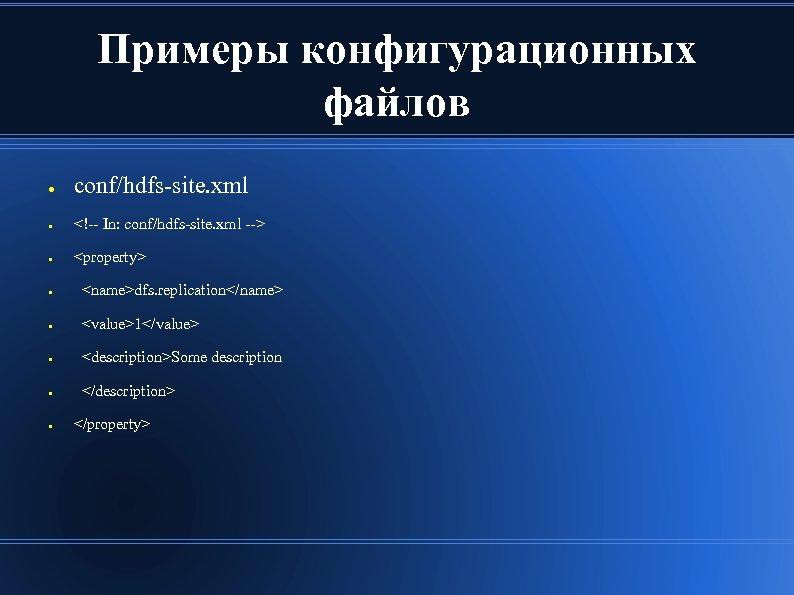Примеры конфигурационных файлов ● conf/hdfs-site. xml ● <!-- In: conf/hdfs-site. xml --> ● <property>