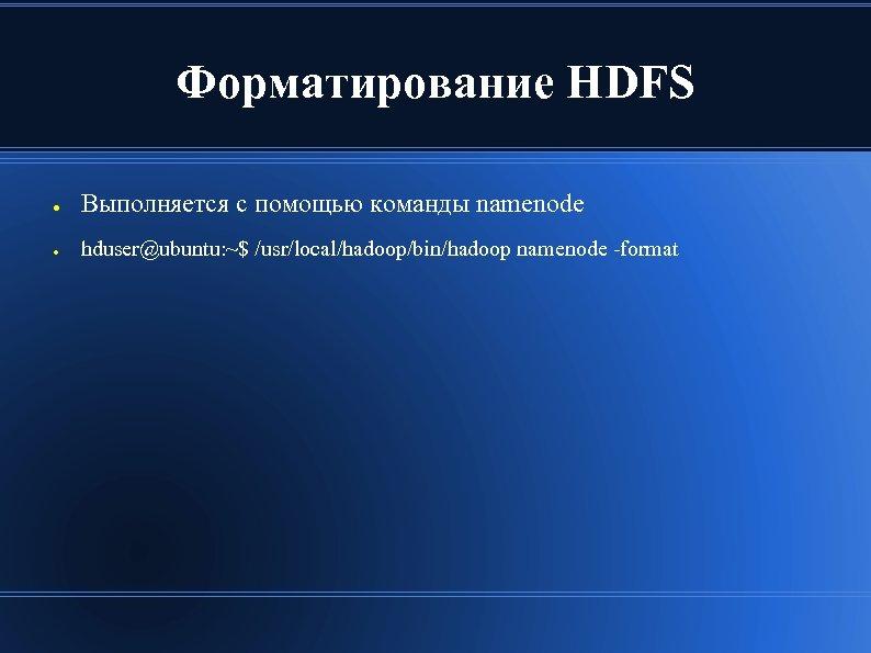 Форматирование HDFS ● Выполняется с помощью команды namenode ● hduser@ubuntu: ~$ /usr/local/hadoop/bin/hadoop namenode -format
