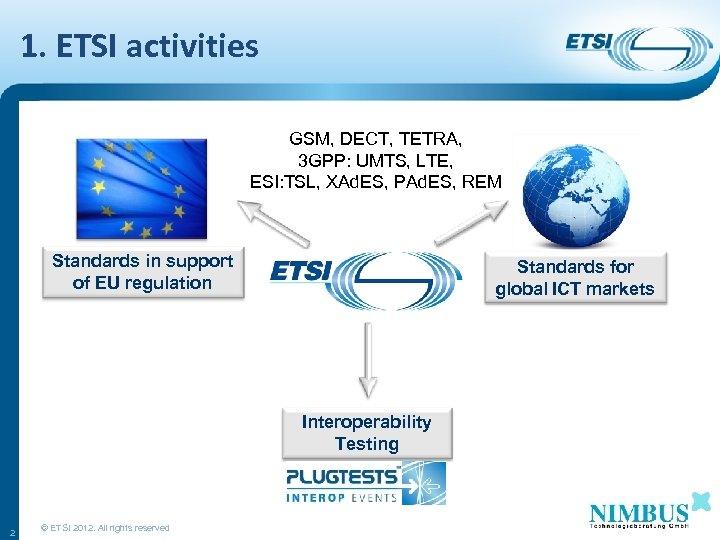 1. ETSI activities GSM, DECT, TETRA, 3 GPP: UMTS, LTE, ESI: TSL, XAd. ES,