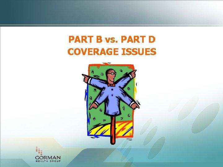 PART B vs. PART D COVERAGE ISSUES