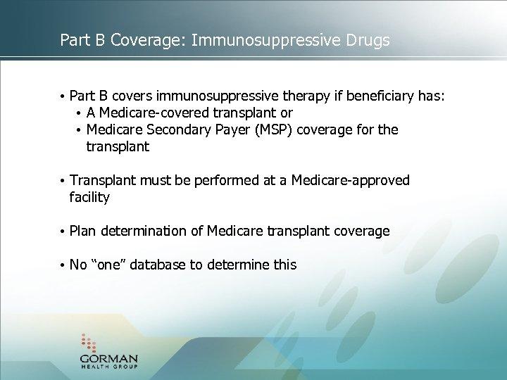 Part B Coverage: Immunosuppressive Drugs • Part B covers immunosuppressive therapy if beneficiary has: