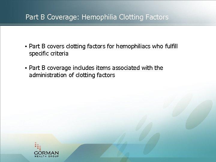 Part B Coverage: Hemophilia Clotting Factors • Part B covers clotting factors for hemophiliacs