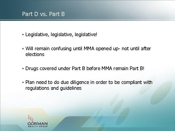 Part D vs. Part B • Legislative, legislative! • Will remain confusing until MMA