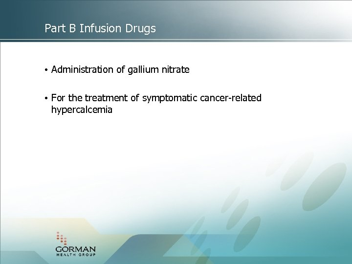 Part B Infusion Drugs • Administration of gallium nitrate • For the treatment of