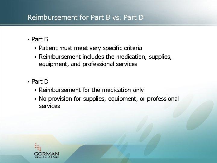 Reimbursement for Part B vs. Part D • Part B • Patient must meet
