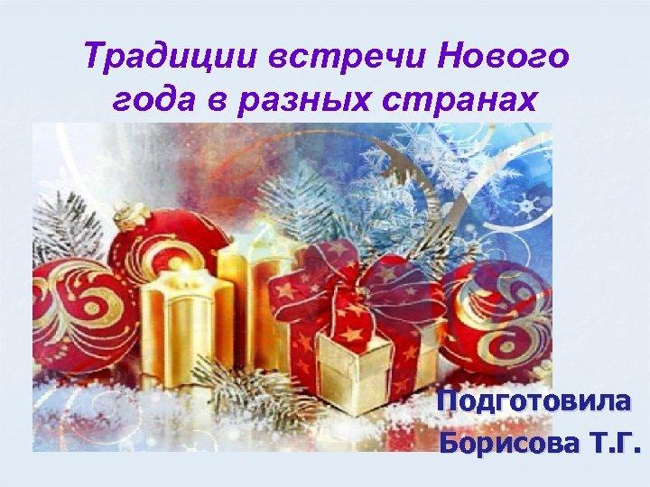 Традиции встречи Нового года в разных странах Подготовила Борисова Т. Г.