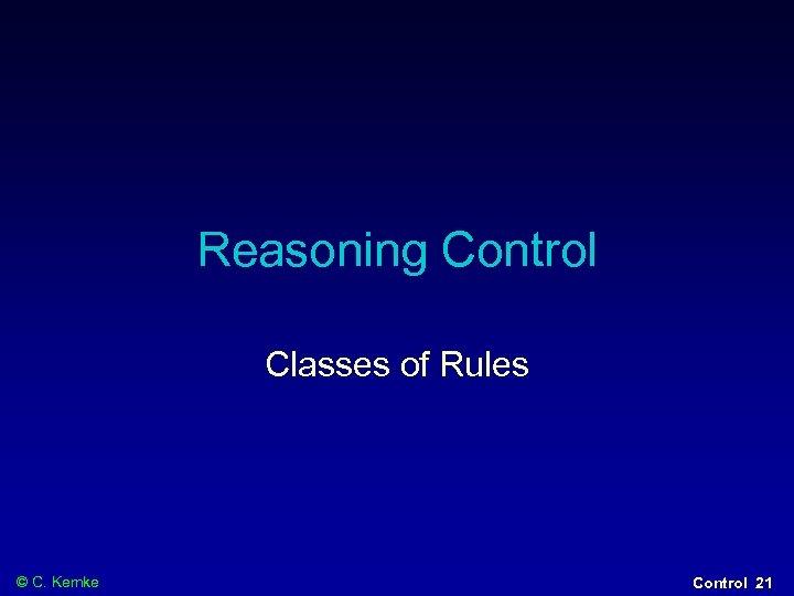 Reasoning Control Classes of Rules © C. Kemke Control 21