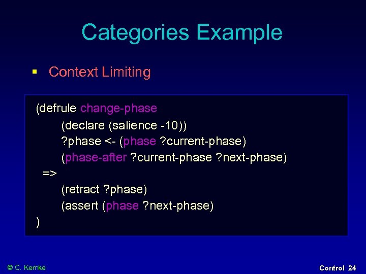 Categories Example § Context Limiting (defrule change-phase (declare (salience -10)) ? phase <- (phase
