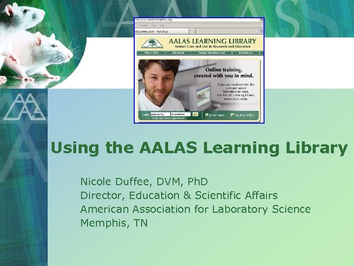 Using the AALAS Learning Library Nicole Duffee, DVM, Ph. D Director, Education & Scientific