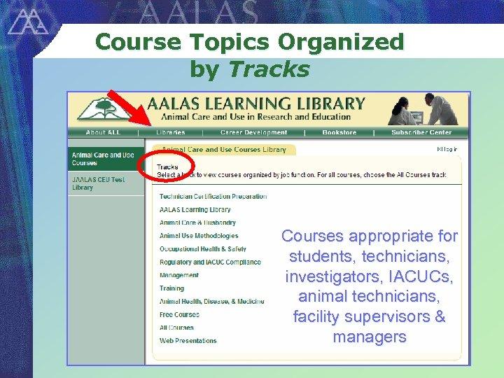 Course Topics Organized by Tracks Courses appropriate for students, technicians, investigators, IACUCs, animal technicians,