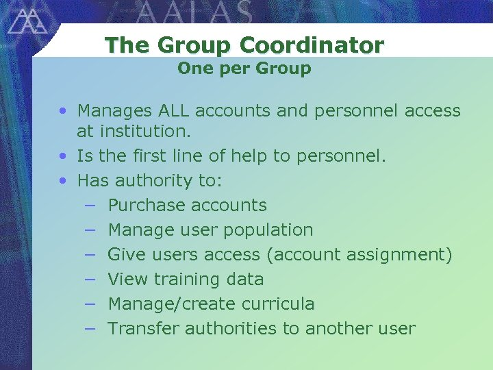 The Group Coordinator One per Group • Manages ALL accounts and personnel access at