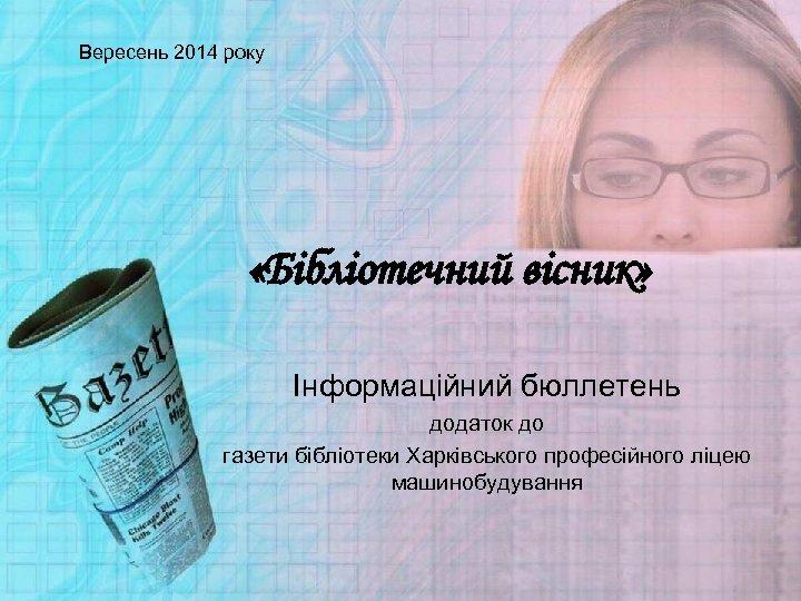 Вересень 2014 року «Бібліотечний вісник» Інформаційний бюллетень додаток до газети бібліотеки Харківського професійного ліцею