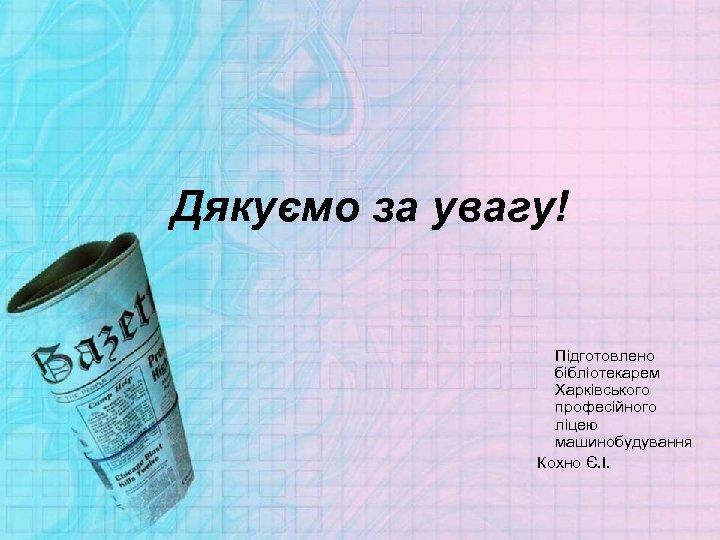 Дякуємо за увагу! Підготовлено бібліотекарем Харківського професійного ліцею машинобудування Кохно Є. І.