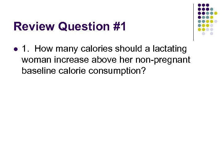 Review Question #1 l 1. How many calories should a lactating woman increase above