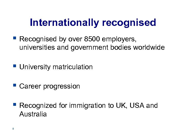 Internationally recognised § Recognised by over 8500 employers, universities and government bodies worldwide §