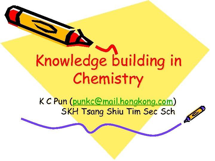 Knowledge building in Chemistry K C Pun (punkc@mail. hongkong. com) SKH Tsang Shiu Tim