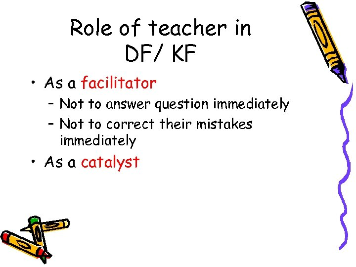 Role of teacher in DF/ KF • As a facilitator – Not to answer