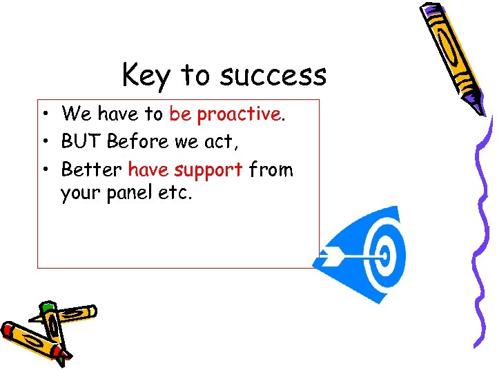 Key to success • We have to be proactive. • BUT Before we act,