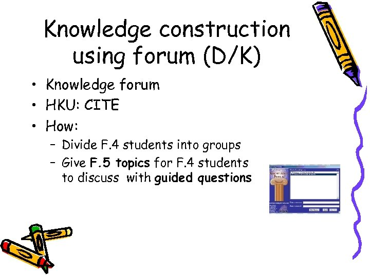 Knowledge construction using forum (D/K) • Knowledge forum • HKU: CITE • How: –