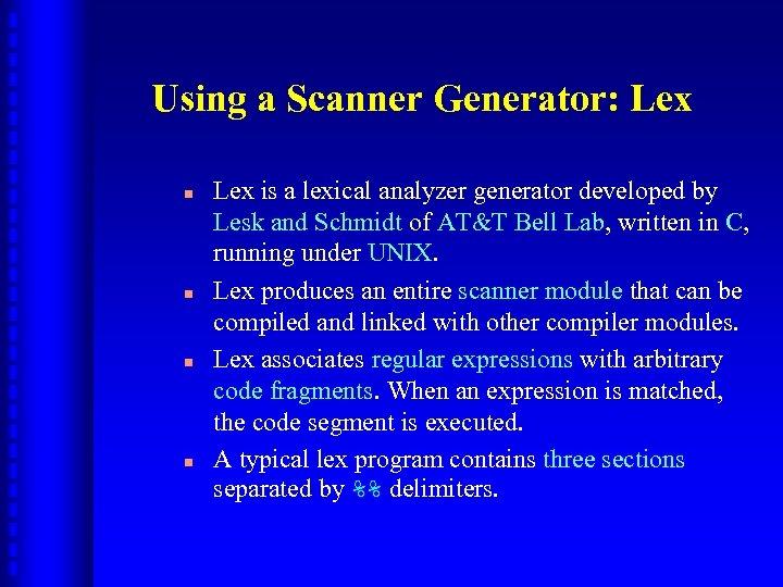 Using a Scanner Generator: Lex n n Lex is a lexical analyzer generator developed