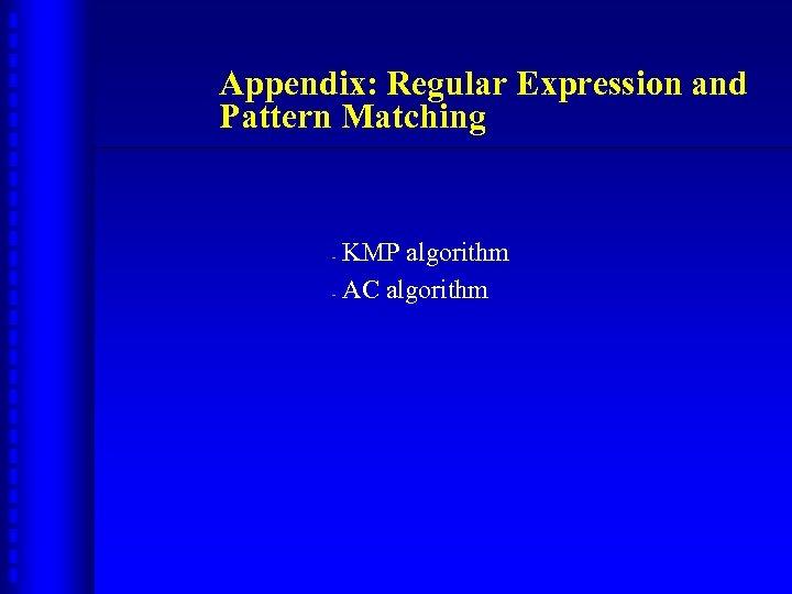 Appendix: Regular Expression and Pattern Matching KMP algorithm - AC algorithm -