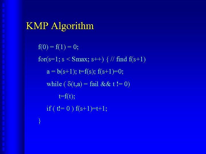 KMP Algorithm f(0) = f(1) = 0; for(s=1; s < Smax; s++) { //