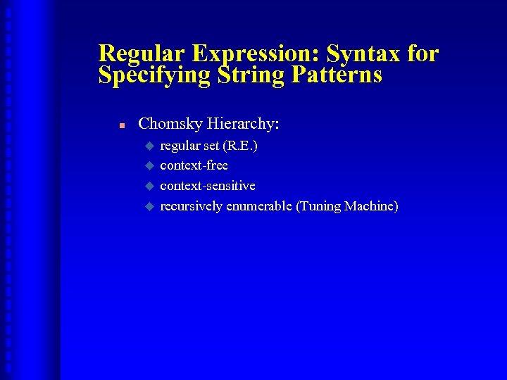 Regular Expression: Syntax for Specifying String Patterns n Chomsky Hierarchy: u u regular set