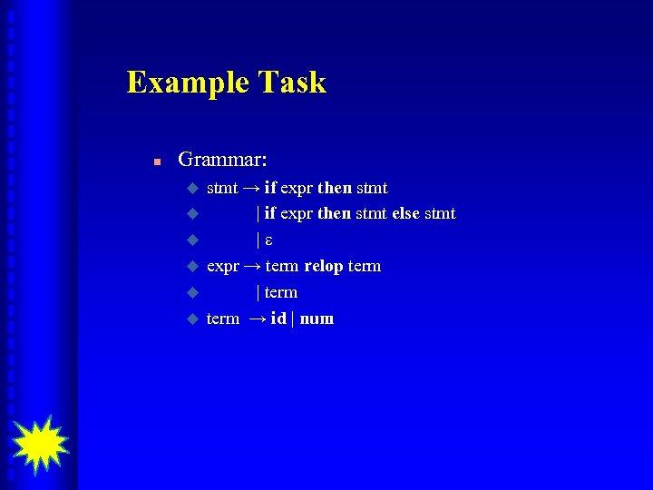 Example Task n Grammar: u u u stmt → if expr then stmt |