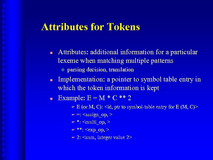 Attributes for Tokens n Attributes: additional information for a particular lexeme when matching multiple