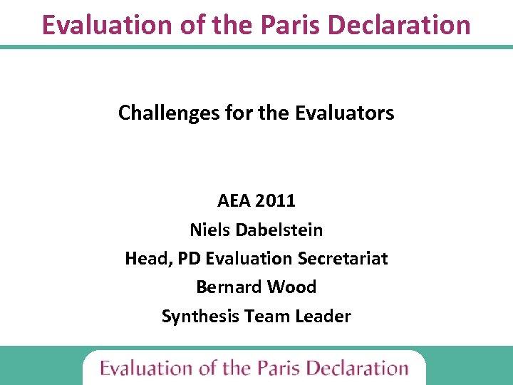 Evaluation of the Paris Declaration Challenges for the Evaluators AEA 2011 Niels Dabelstein Head,