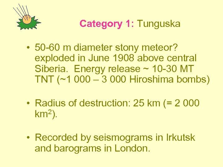 Category 1: Tunguska • 50 -60 m diameter stony meteor? exploded in June 1908
