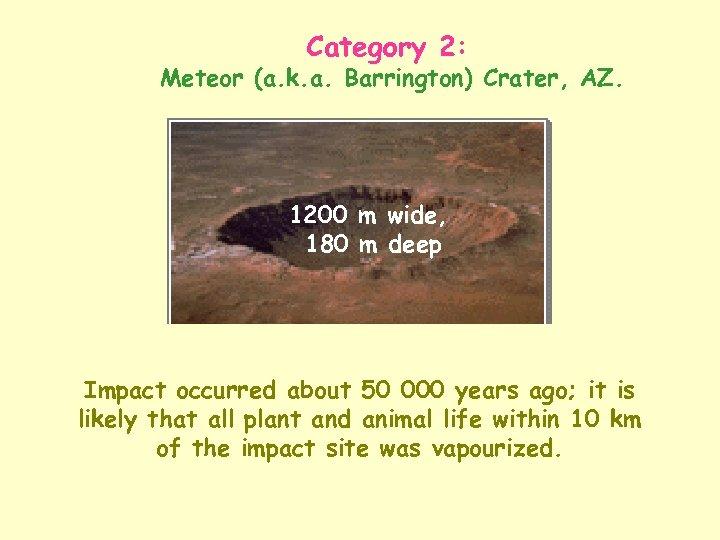 Category 2: Meteor (a. k. a. Barrington) Crater, AZ. 1200 m wide, 180 m