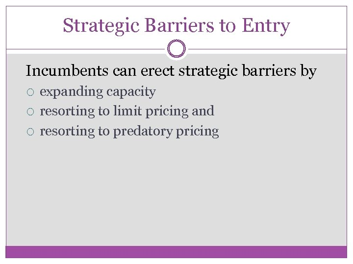 Strategic Barriers to Entry Incumbents can erect strategic barriers by expanding capacity resorting to