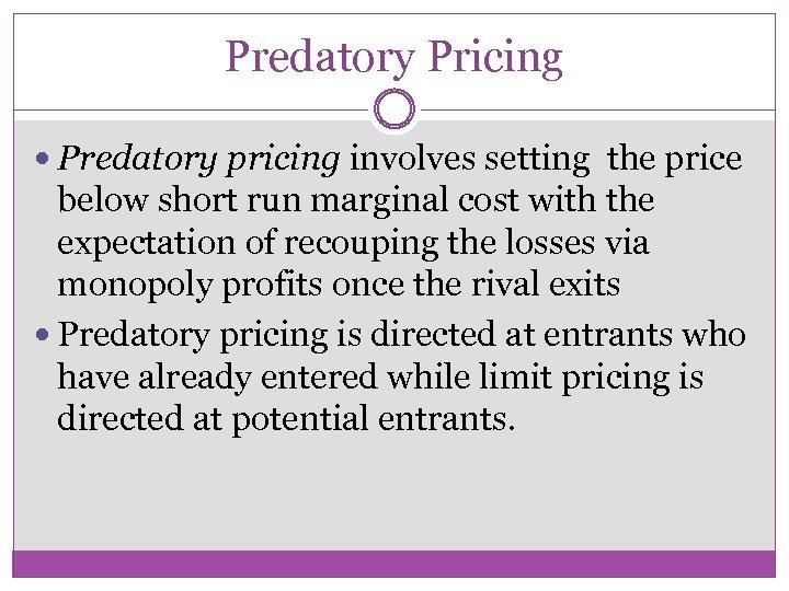 Predatory Pricing Predatory pricing involves setting the price below short run marginal cost with