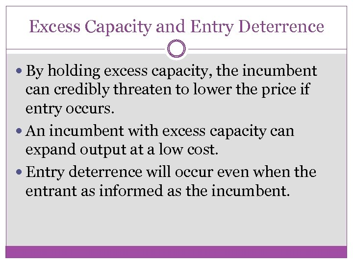 Excess Capacity and Entry Deterrence By holding excess capacity, the incumbent can credibly threaten