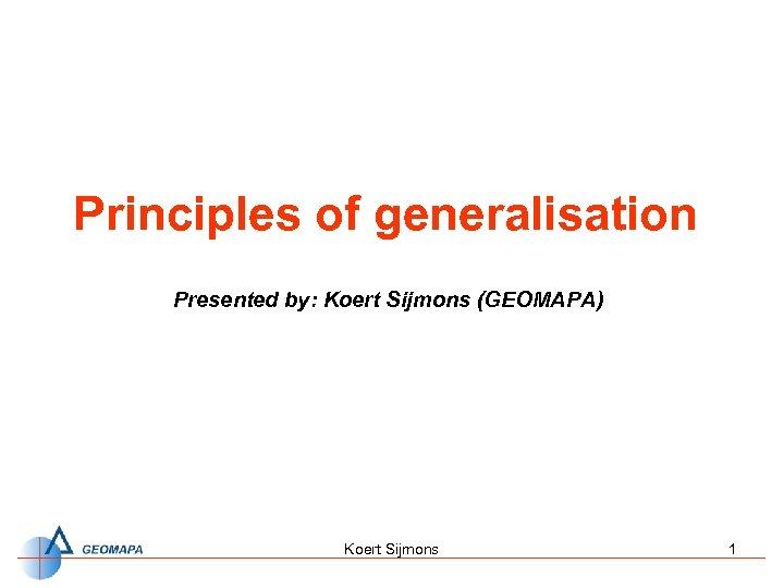 Principles of generalisation Presented by: Koert Sijmons (GEOMAPA) Koert Sijmons 1
