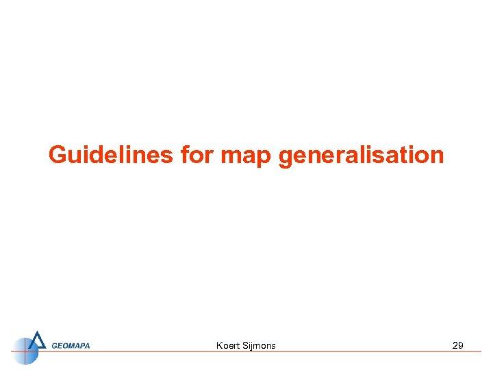 Guidelines for map generalisation Koert Sijmons 29