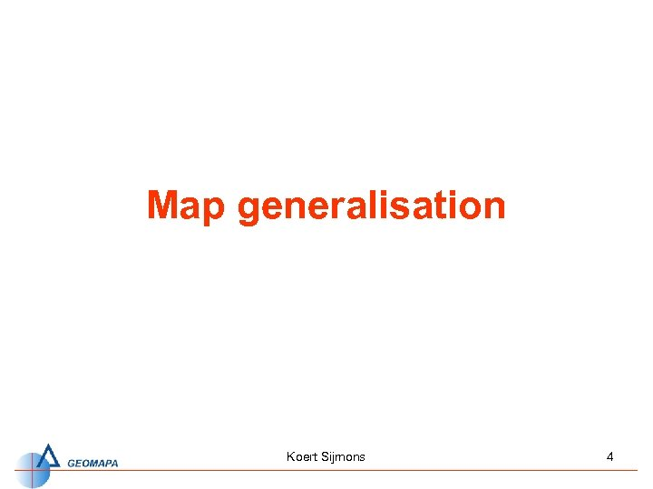 Map generalisation Koert Sijmons 4