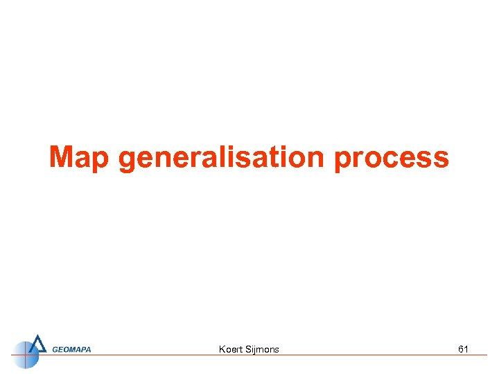 Map generalisation process Koert Sijmons 61